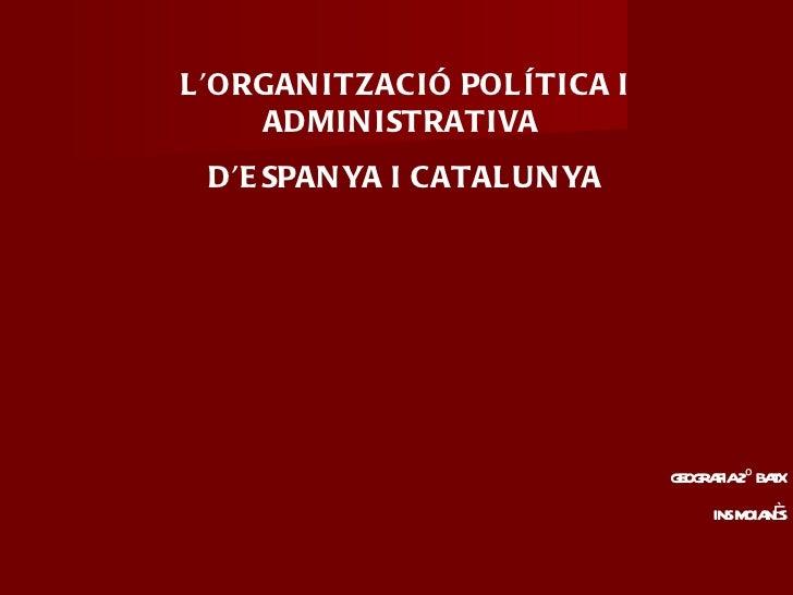 L'ORGANITZACIÓ POLÍTICA I ADMINISTRATIVA  D'ESPANYA I CATALUNYA GEOGRAFIA 2º BATX INS MOIANÈS