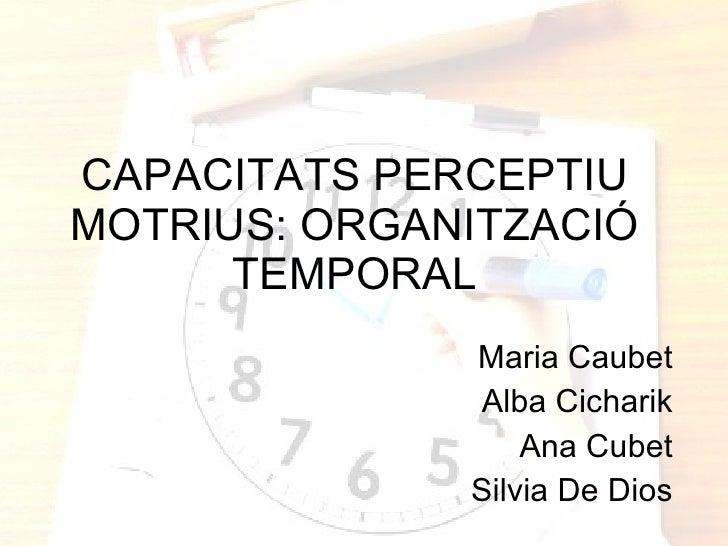 CAPACITATS PERCEPTIU MOTRIUS: ORGANITZACIÓ TEMPORAL Maria Caubet Alba Cicharik Ana Cubet Silvia De Dios