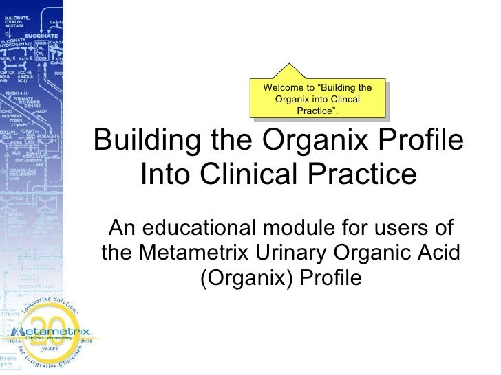 Building the Organix Profile Into Clinical Practice An educational module for users of the Metametrix Urinary Organic Acid...