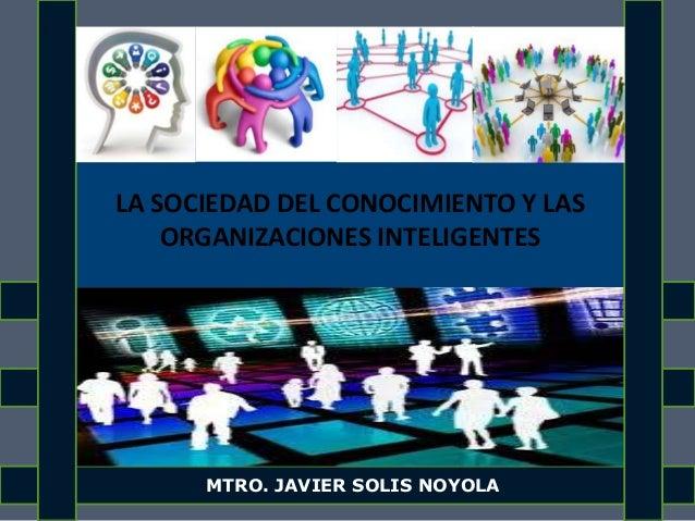 LA SOCIEDAD DEL CONOCIMIENTO Y LAS ORGANIZACIONES INTELIGENTES MTRO. JAVIER SOLIS NOYOLA