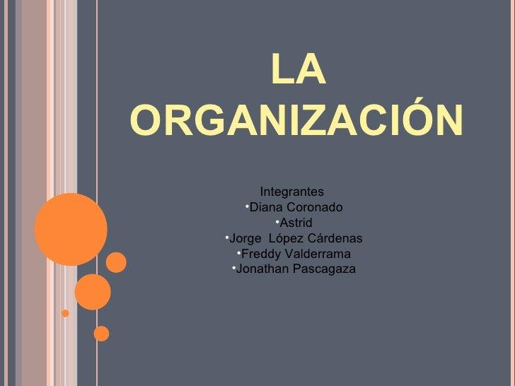 LAORGANIZACIÓN         Integrantes      •Diana Coronado            •Astrid   •Jorge López Cárdenas     •Freddy Valderrama ...
