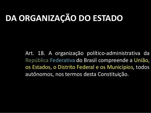 DA ORGANIZAÇÃO DO ESTADO  Art. 18. A organização político-administrativa da  República Federativa do Brasil compreende a U...