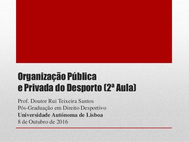 Organização Pública e Privada do Desporto (2ª Aula) Prof. Doutor Rui Teixeira Santos Pós-Graduação em Direito Desportivo U...