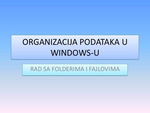 ORGANIZACIJA PODATAKA U     WINDOWS-U RAD SA FOLDERIMA I FAJLOVIMA