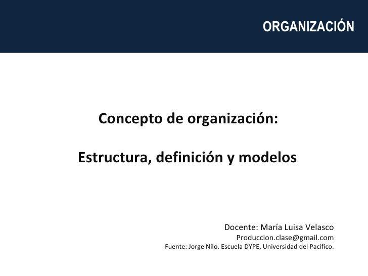 Concepto de organización: Estructura, definición y modelos . Docente: María Luisa Velasco [email_address] Fuente: Jorge Ni...