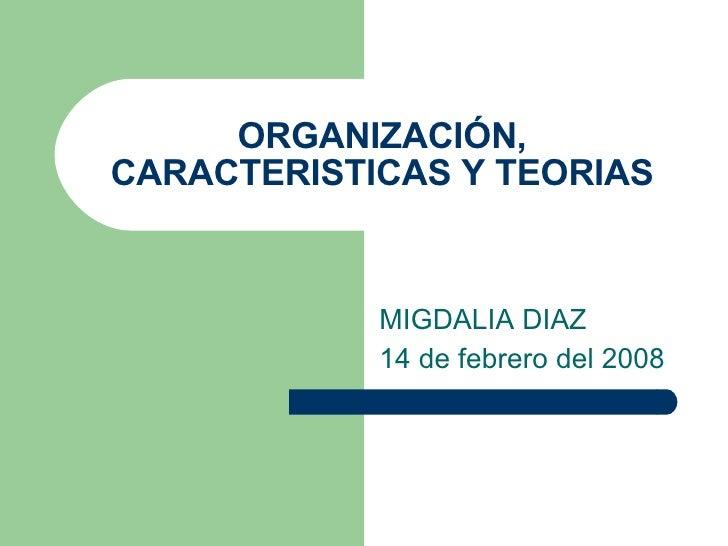 ORGANIZACIÓN, CARACTERISTICAS Y TEORIAS MIGDALIA DIAZ 14 de febrero del 2008