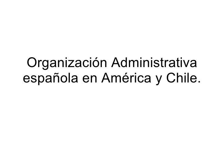 Organización Administrativa española en América y Chile.