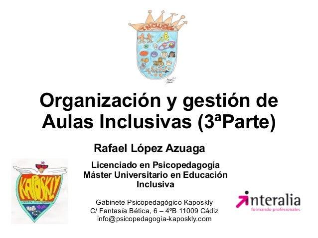 Organización y gestión de Aulas Inclusivas (3ªParte) Rafael López Azuaga Gabinete Psicopedagógico Kaposkly C/ Fantasía Bét...