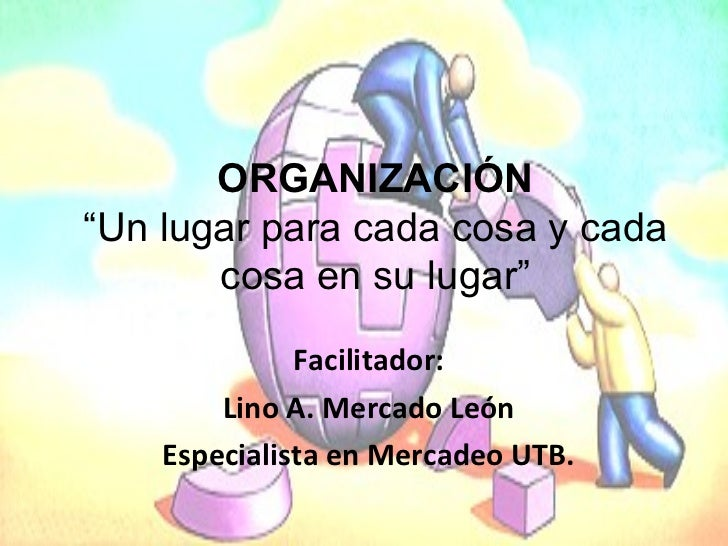 """Facilitador: Lino A. Mercado León Especialista en Mercadeo UTB. ORGANIZACIÓN """" Un lugar para cada cosa y cada cosa en su l..."""