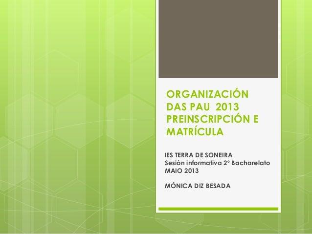 ORGANIZACIÓNDAS PAU 2013PREINSCRIPCIÓN EMATRÍCULAIES TERRA DE SONEIRASesión informativa 2º BacharelatoMAIO 2013MÓNICA DIZ ...