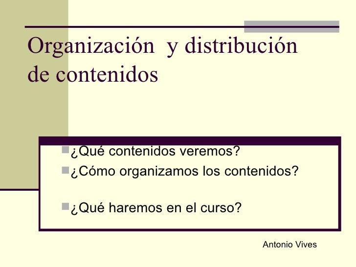 Organización  y distribución de contenidos <ul><li>¿Qué contenidos veremos? </li></ul><ul><li>¿Cómo organizamos los conten...