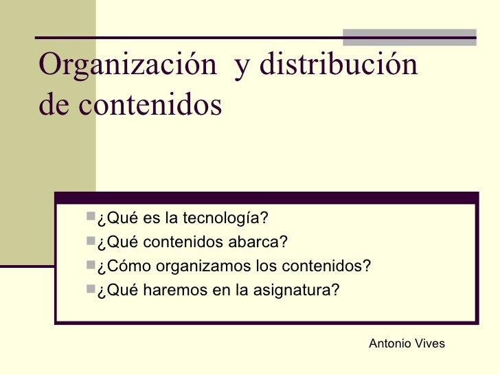 Organización  y distribución de contenidos <ul><li>¿Qué es la tecnología? </li></ul><ul><li>¿Qué contenidos abarca? </li><...
