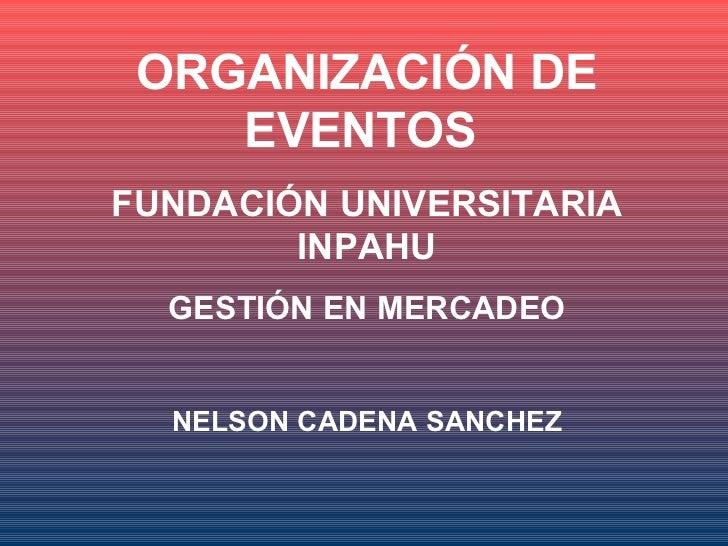 ORGANIZACIÓN DE    EVENTOSFUNDACIÓN UNIVERSITARIA        INPAHU  GESTIÓN EN MERCADEO  NELSON CADENA SANCHEZ