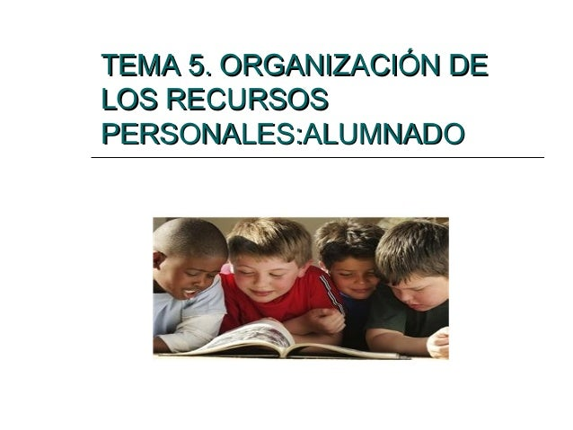 TEMA 5. ORGANIZACIÓN DE LOS RECURSOS PERSONALES:ALUMNADO
