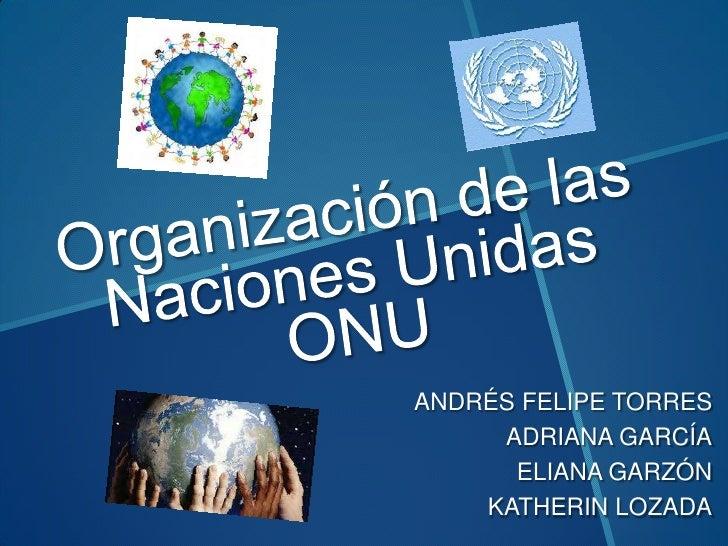 Organización de las Naciones UnidasONU<br />ANDRÉS FELIPE TORRES<br />ADRIANA GARCÍA<br />ELIANA GARZÓN<br />KATHERIN LOZA...