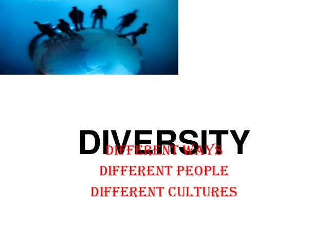 DIVERSITYDifferent ways Different people Different cultures