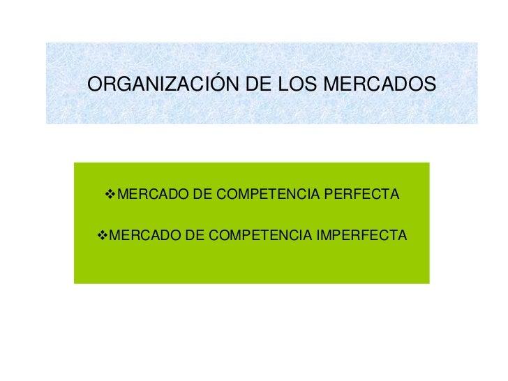ORGANIZACIÓN DE LOS MERCADOS MERCADO DE COMPETENCIA PERFECTAMERCADO DE COMPETENCIA IMPERFECTA