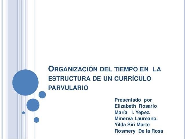 ORGANIZACIÓN DEL TIEMPO EN LA ESTRUCTURA DE UN CURRÍCULO PARVULARIO Presentado por Elizabeth Rosario María l. Yepez. Miner...