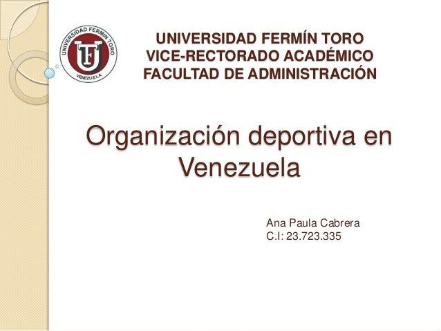 UNIVERSIDAD FERMÍN TORO VICE-RECTORADO ACADÉMICO FACULTAD DE ADMINISTRACIÓN  Organización deportiva en Venezuela Ana Paula...