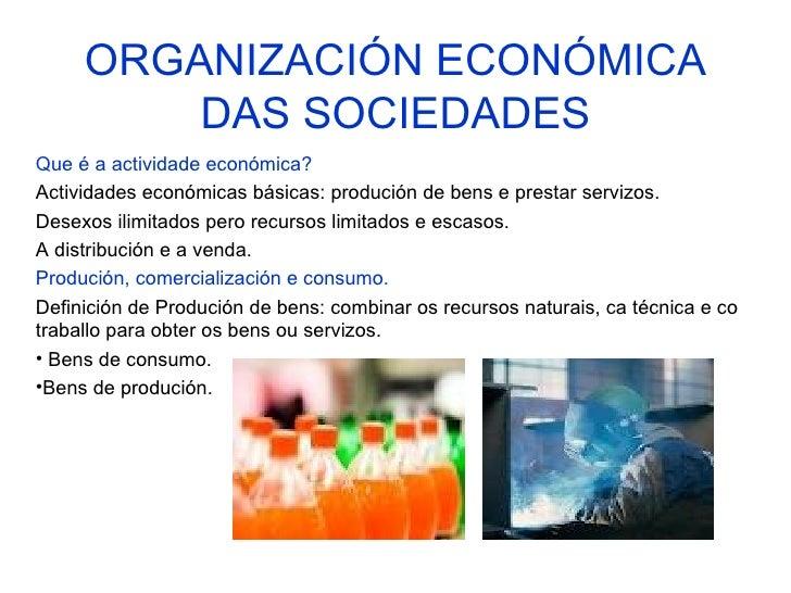ORGANIZACIÓN ECONÓMICA         DAS SOCIEDADESQue é a actividade económica?Actividades económicas básicas: produción de ben...
