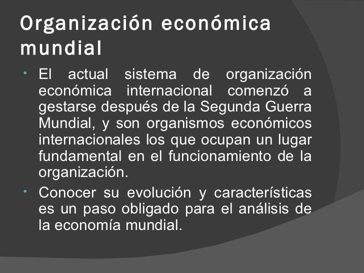 Organización económica mundial  <ul><li>El actual sistema de organización económica internacional comenzó a gestarse despu...