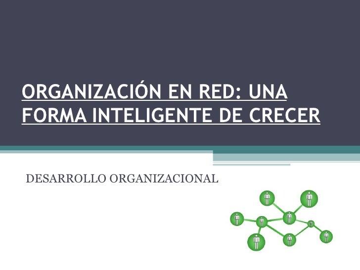 ORGANIZACIÓN EN RED: UNA FORMA INTELIGENTE DE CRECER DESARROLLO ORGANIZACIONAL