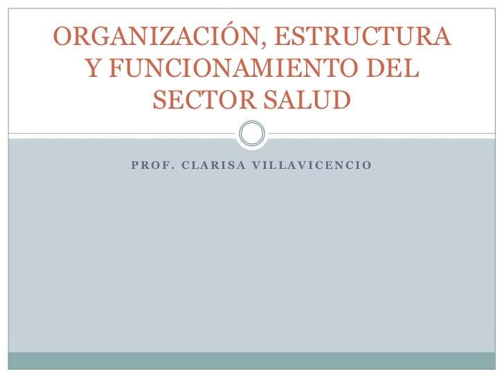 ORGANIZACIÓN, ESTRUCTURA  Y FUNCIONAMIENTO DEL      SECTOR SALUD    PROF. CLARISA VILLAVICENCIO
