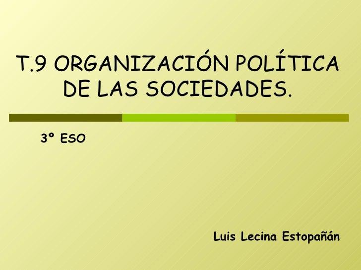 Luis Lecina Estopañán T.9 ORGANIZACIÓN POLÍTICA DE LAS SOCIEDADES. 3º ESO