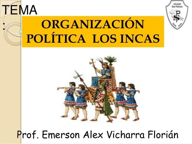 TEMA:    ORGANIZACIÓN  POLÍTICA LOS INCAS Prof. Emerson Alex Vicharra Florián