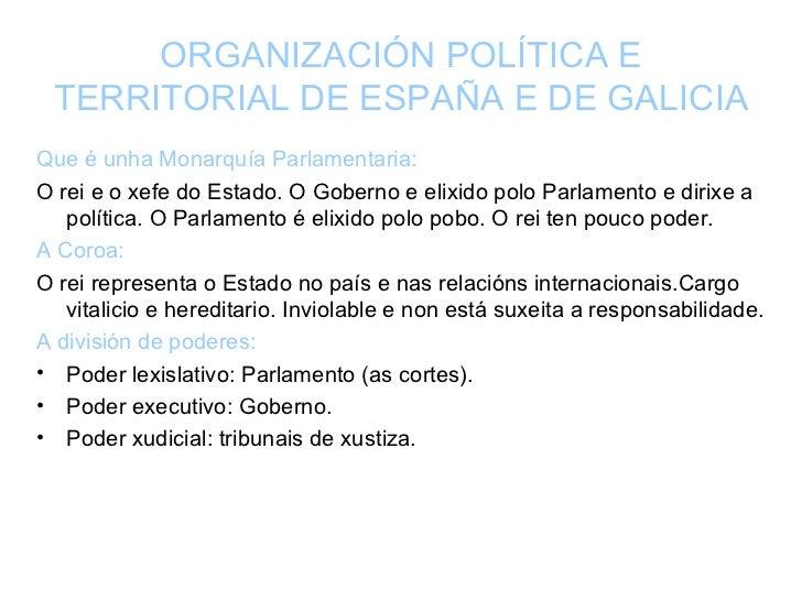 ORGANIZACIÓN POLÍTICA E TERRITORIAL DE ESPAÑA E DE GALICIA <ul><li>Que é unha Monarquía Parlamentaria: </li></ul><ul><li>O...