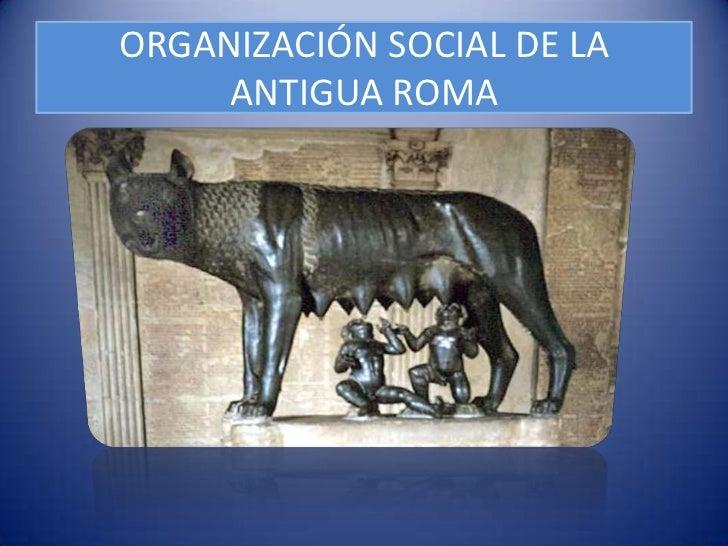 ORGANIZACIÓN SOCIAL DE LA     ANTIGUA ROMA