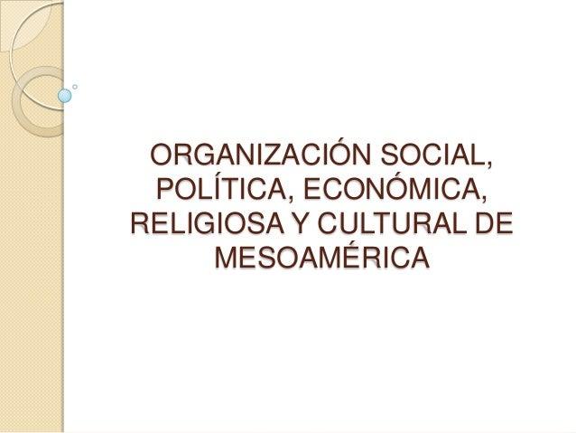 ORGANIZACIÓN SOCIAL, POLÍTICA, ECONÓMICA, RELIGIOSA Y CULTURAL DE MESOAMÉRICA