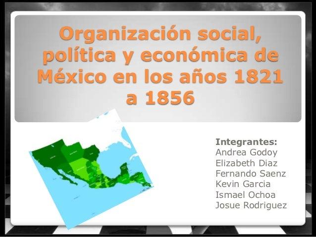 Organización social,política y económica deMéxico en los años 1821         a 1856                Integrantes:             ...