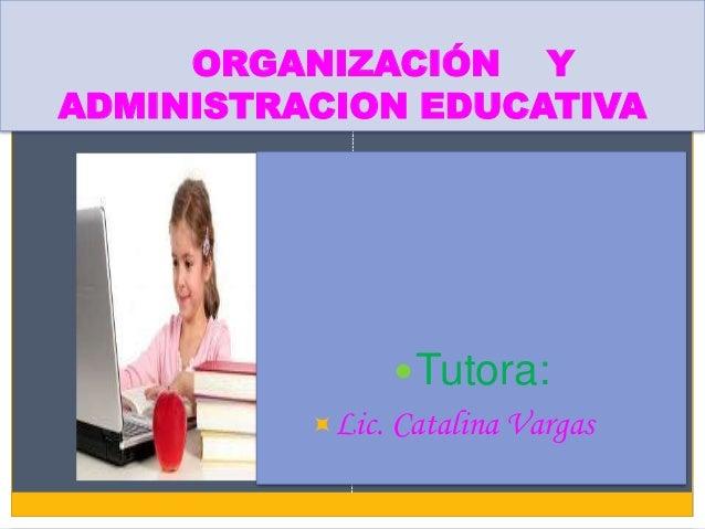 ORGANIZACIÓN YADMINISTRACION EDUCATIVA                Tutora:          Lic. Catalina Vargas