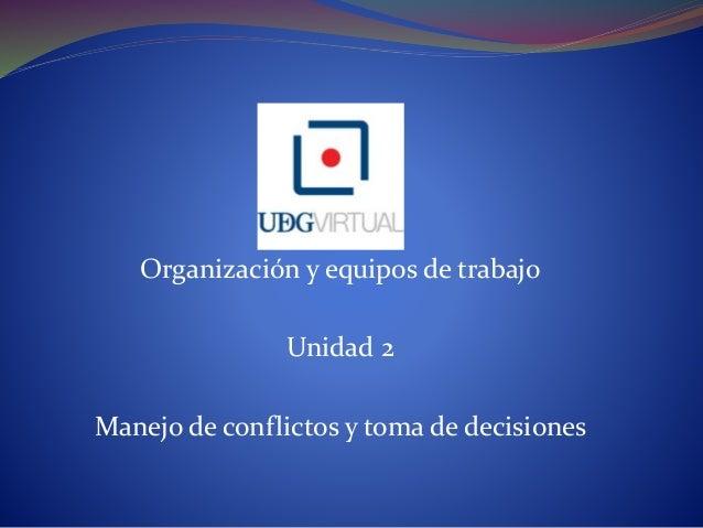 Organización y equipos de trabajo Unidad 2 Manejo de conflictos y toma de decisiones