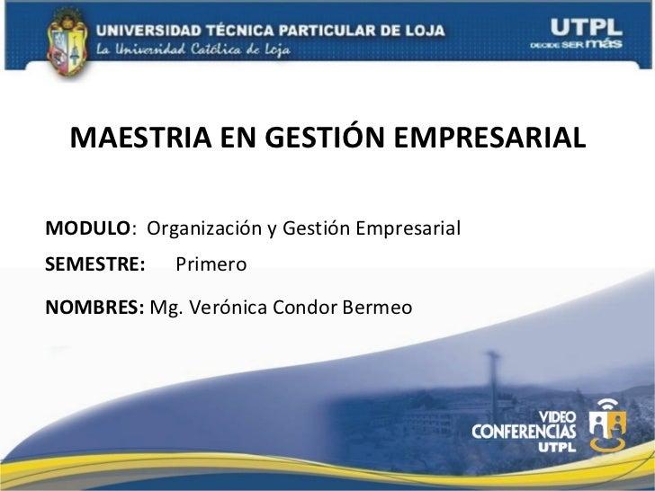 MAESTRIA EN GESTIÓN EMPRESARIAL MODULO :  Organización y Gestión Empresarial NOMBRES:  Mg. Verónica Condor Bermeo SEMESTRE...