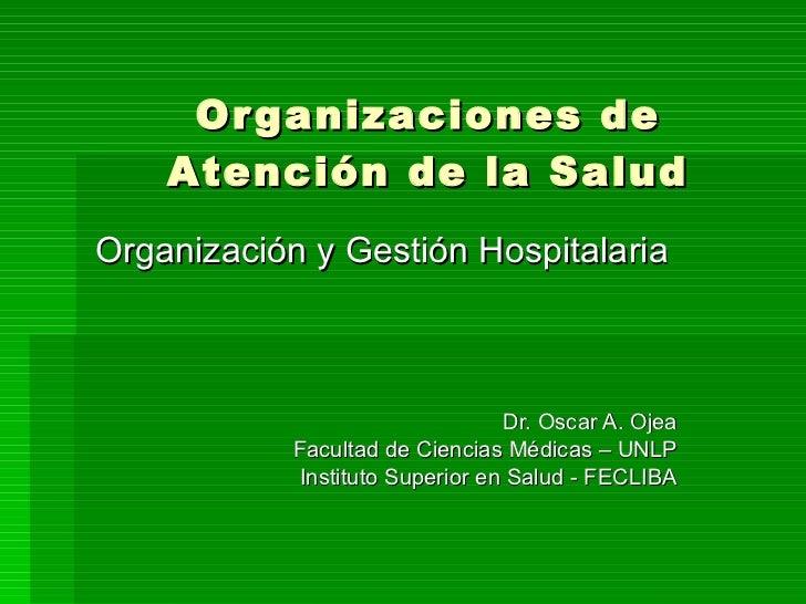 Organizaciones de Atención de la Salud Organización y Gestión Hospitalaria Dr. Oscar A. Ojea Facultad de Ciencias Médicas ...