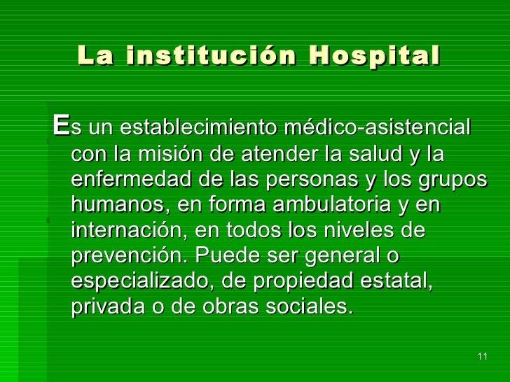 La institución Hospital <ul><li>E s un establecimiento médico-asistencial con la misión de atender la salud y la enfermeda...