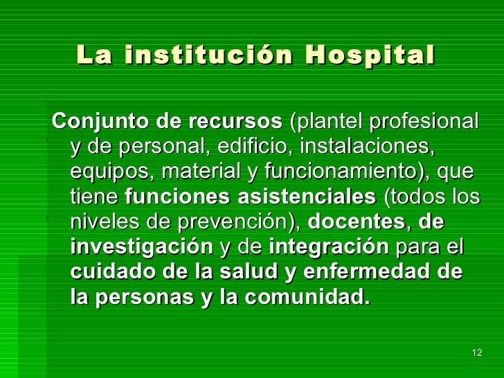 La institución Hospital <ul><li>Conjunto de recursos  (plantel profesional y de personal, edificio, instalaciones, equipos...