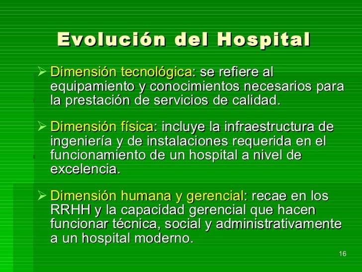 Evolución del Hospital <ul><li>Dimensión tecnológica : se refiere al equipamiento y conocimientos necesarios para la prest...