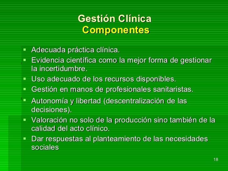 Gestión Clínica  Componentes <ul><li>Adecuada práctica clínica. </li></ul><ul><li>Evidencia científica como la mejor forma...