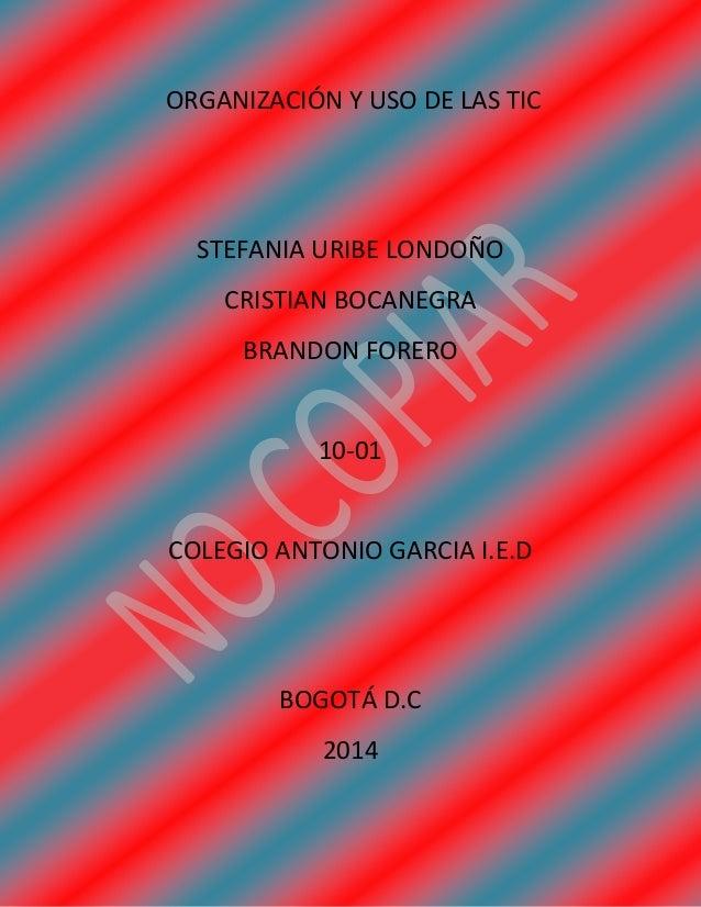 ORGANIZACIÓN Y USO DE LAS TIC  STEFANIA URIBE LONDOÑO  CRISTIAN BOCANEGRA  BRANDON FORERO  10-01  COLEGIO ANTONIO GARCIA I...