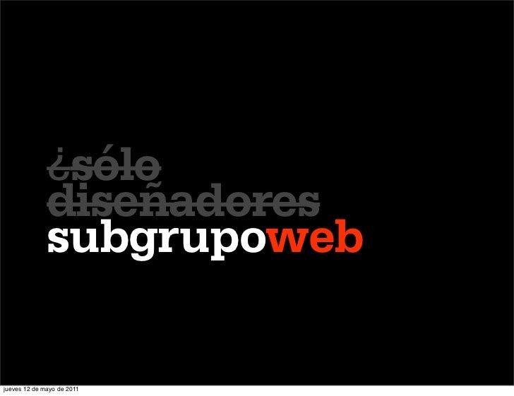 ¿sólo              diseñadores              subgrupowebjueves 12 de mayo de 2011