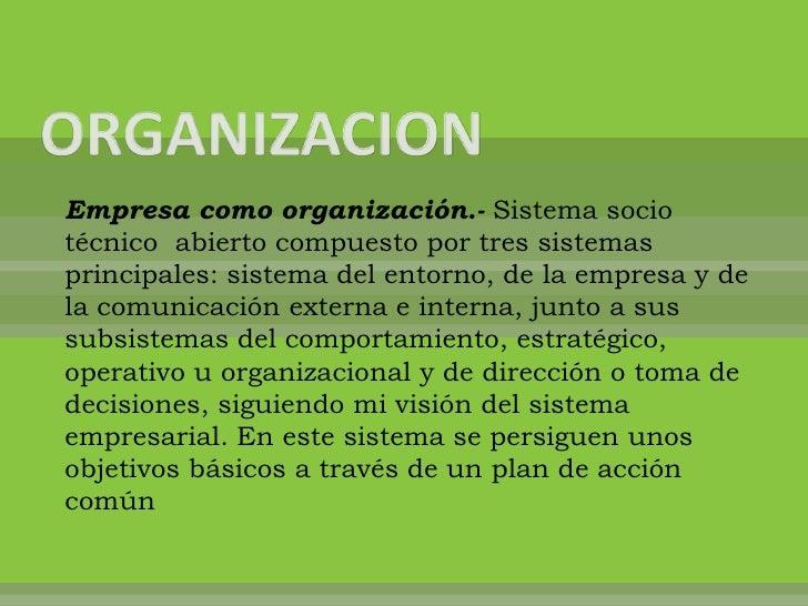 Empresa como organización.- Sistema sociotécnico abierto compuesto por tres sistemasprincipales: sistema del entorno, de l...