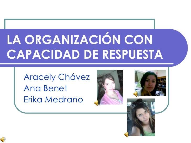 LA ORGANIZACIÓN CON CAPACIDAD DE RESPUESTA Aracely Chávez  Ana Benet  Erika Medrano