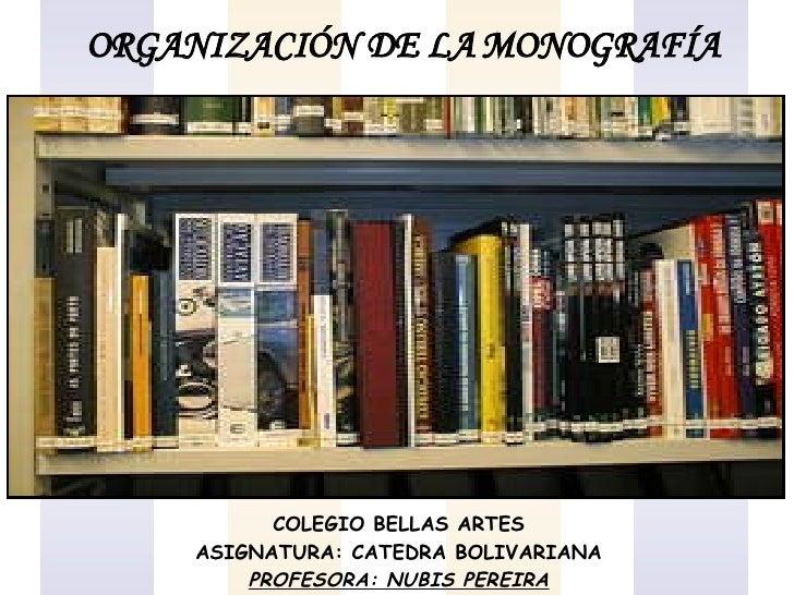 ORGANIZACIÓN DE LA MONOGRAFÍA COLEGIO BELLAS ARTES ASIGNATURA: CATEDRA BOLIVARIANA PROFESORA: NUBIS PEREIRA