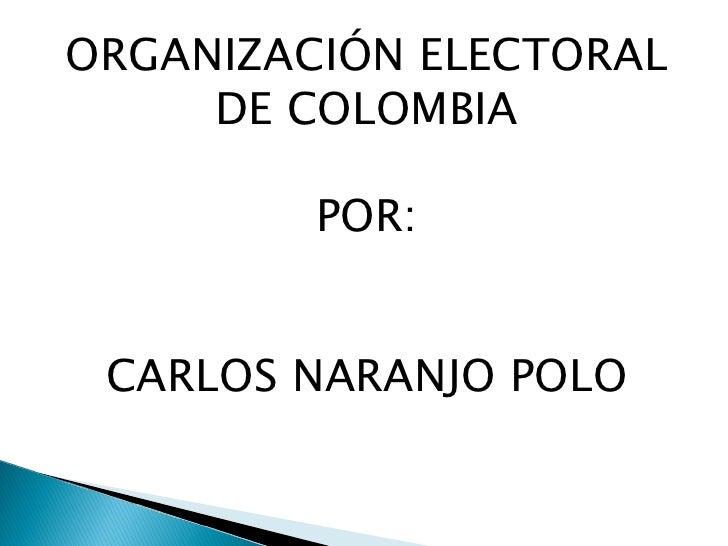 ORGANIZACIÓN ELECTORAL DE COLOMBIA POR: CARLOS NARANJO POLO