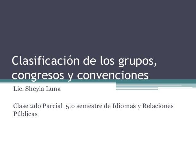 Clasificación de los grupos,  congresos y convenciones  Lic. Sheyla Luna  Clase 2do Parcial 5to semestre de Idiomas y Rela...