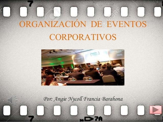 ORGANIZACIÓN DE EVENTOS CORPORATIVOS Por: Angie Nycoll Francia Barahona