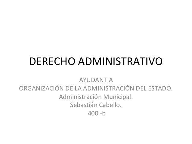 DERECHO ADMINISTRATIVO AYUDANTIA ORGANIZACIÓN DE LA ADMINISTRACIÓN DEL ESTADO. Administración Municipal. Sebastián Cabello...